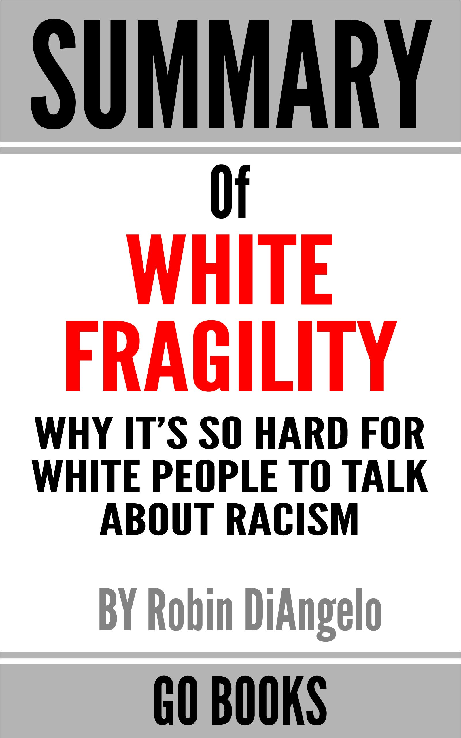 Summary of White Fragility: Why It's So Hard for White People to Talk About Racism by: Robin J. DiAngelo | a Go BOOKS Summary Guide