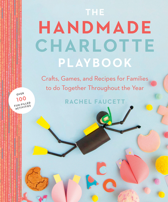 The Handmade Charlotte Playbook: Crafts, Games and Recipes for Families to Do Together Throughout the Year