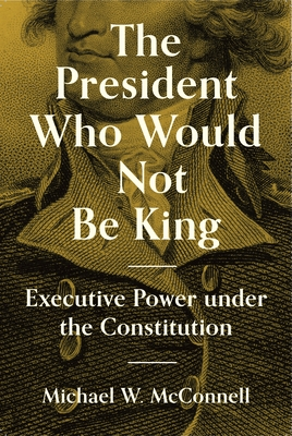The President Who Would Not Be King: Executive Power Under the Constitution