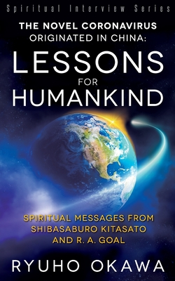 The Novel Coronavirus Originated in China: Lessons for Humankind: Spiritual Messages from Shibasaburo Kitasato and R.A. Goal