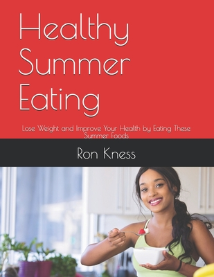 Healthy Summer Eating: Lose Weight and Improve Your Health by Eating These Summer Foods