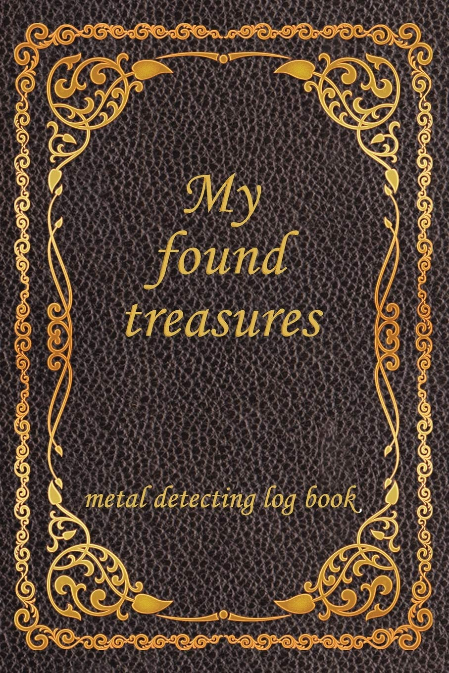 My Found Treasures, metal detecting log book.: log book journal for Metal detectors, relic hunters and earth diggers. Record with details your hidden ... founded and the pleasure of finding stuff