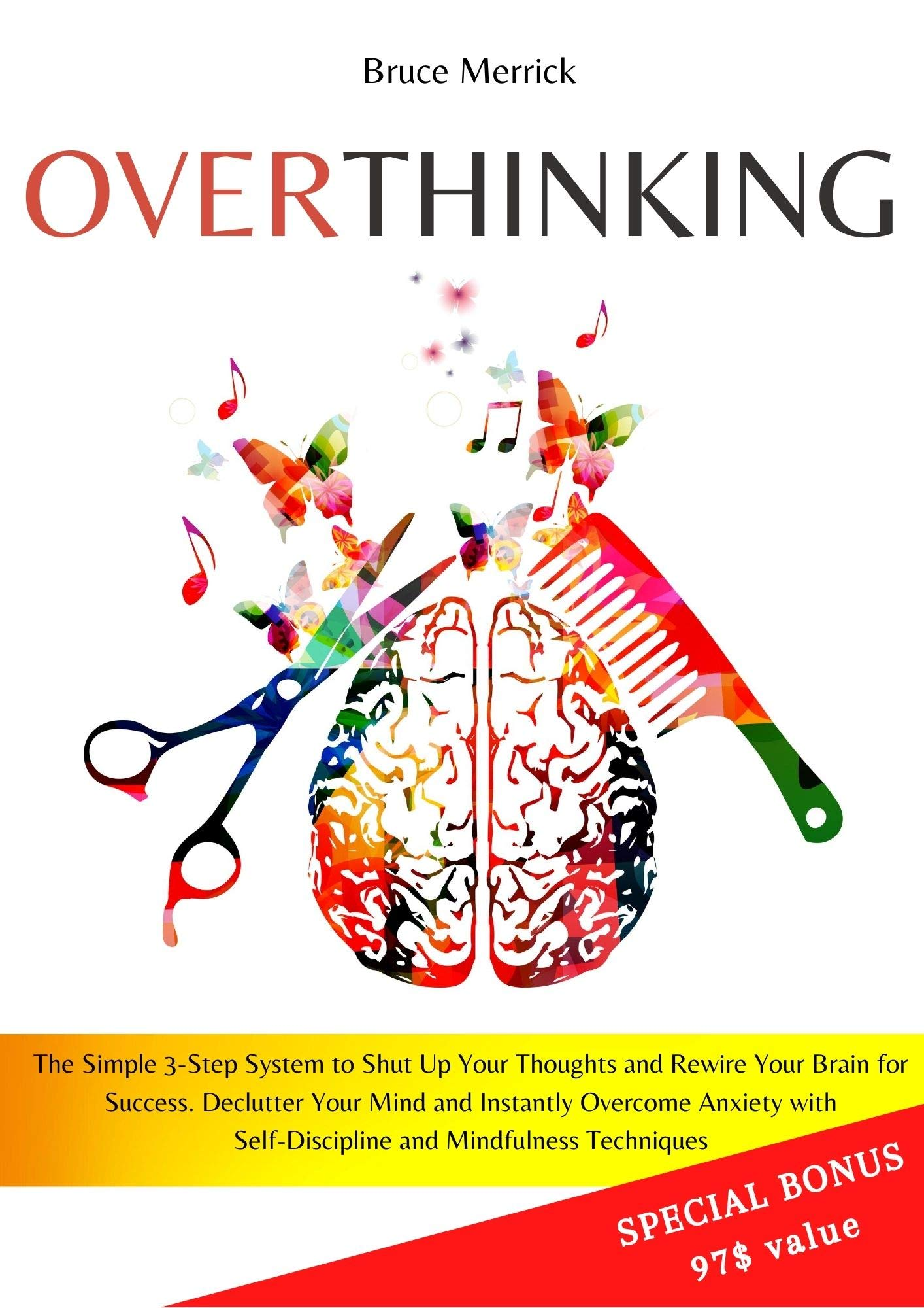 Overthinking: The Simple 3-Step System to Shut Up Your Thoughts and Rewire Your Brain for Success. Declutter Your Mind and Instantly Overcome Anxiety with Self-Discipline and Mindfulness Techniques