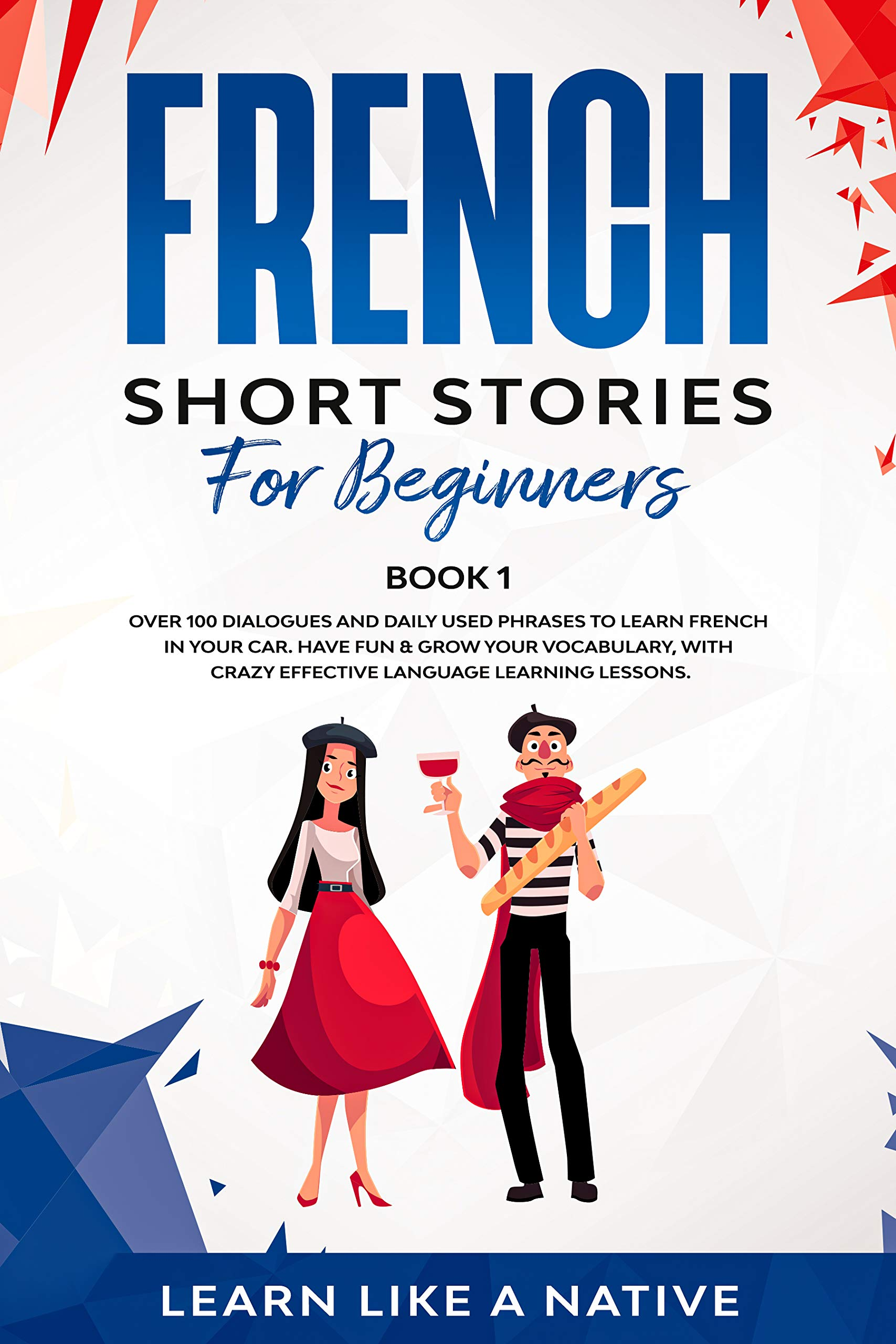 French Short Stories for Beginners Book 1: Over 100 Dialogues and Daily Used Phrases to Learn French in Your Car. Have Fun & Grow Your Vocabulary, with ... Lessons