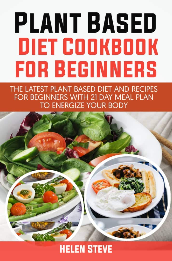 Plant Based Diet Cookbook For Beginners: The Latest Plant Based Diet And Recipes For Beginners With 21 Day Meal Plan To Energize Your Body