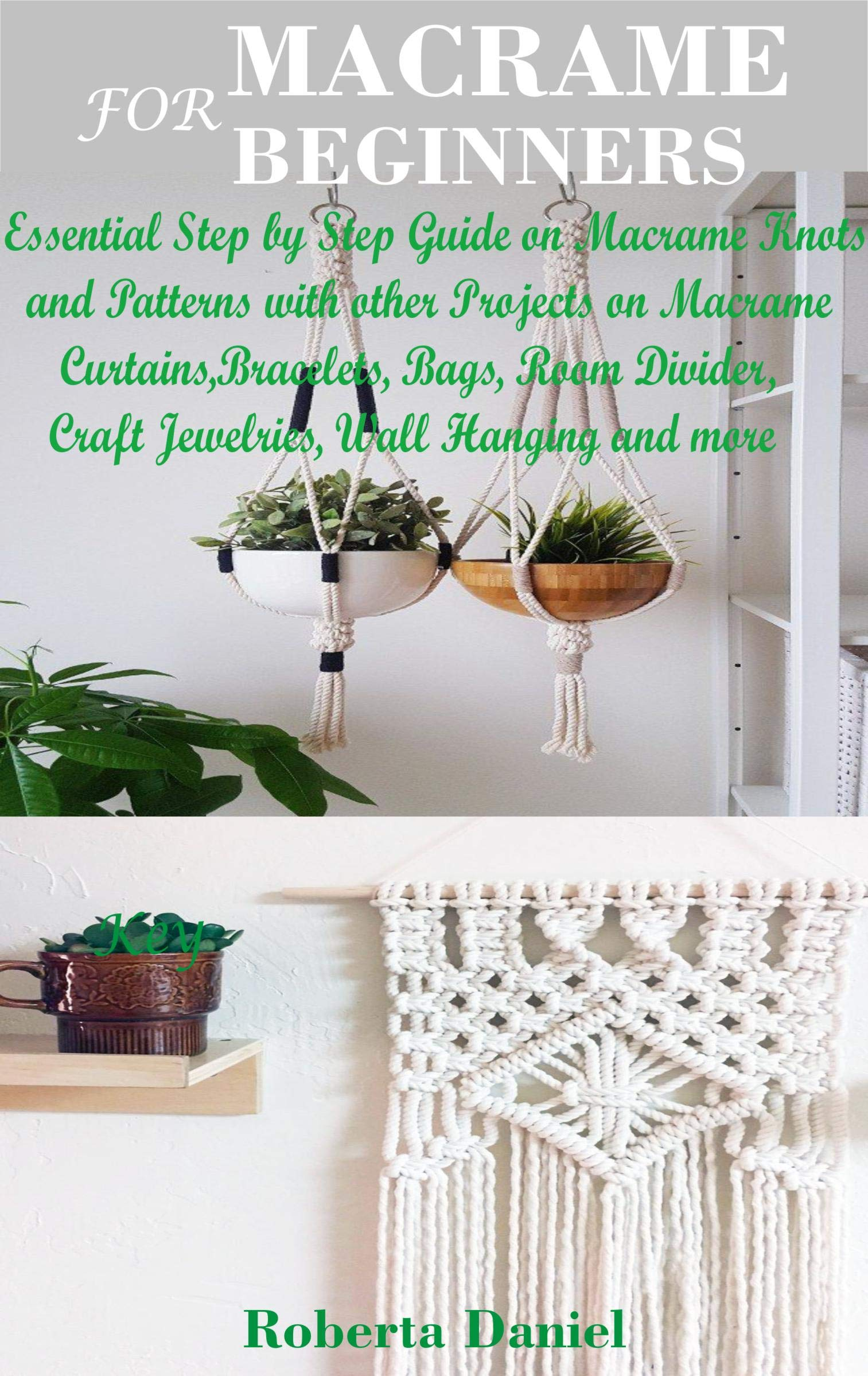 MACRAME FOR BEGINNERS: Essential Step by Step Guide on Macramé Knots and Patterns with other Projects on Macramé Curtains, Wall Hanging, Room Divider, Jewelries, Bags, Bracelets and more