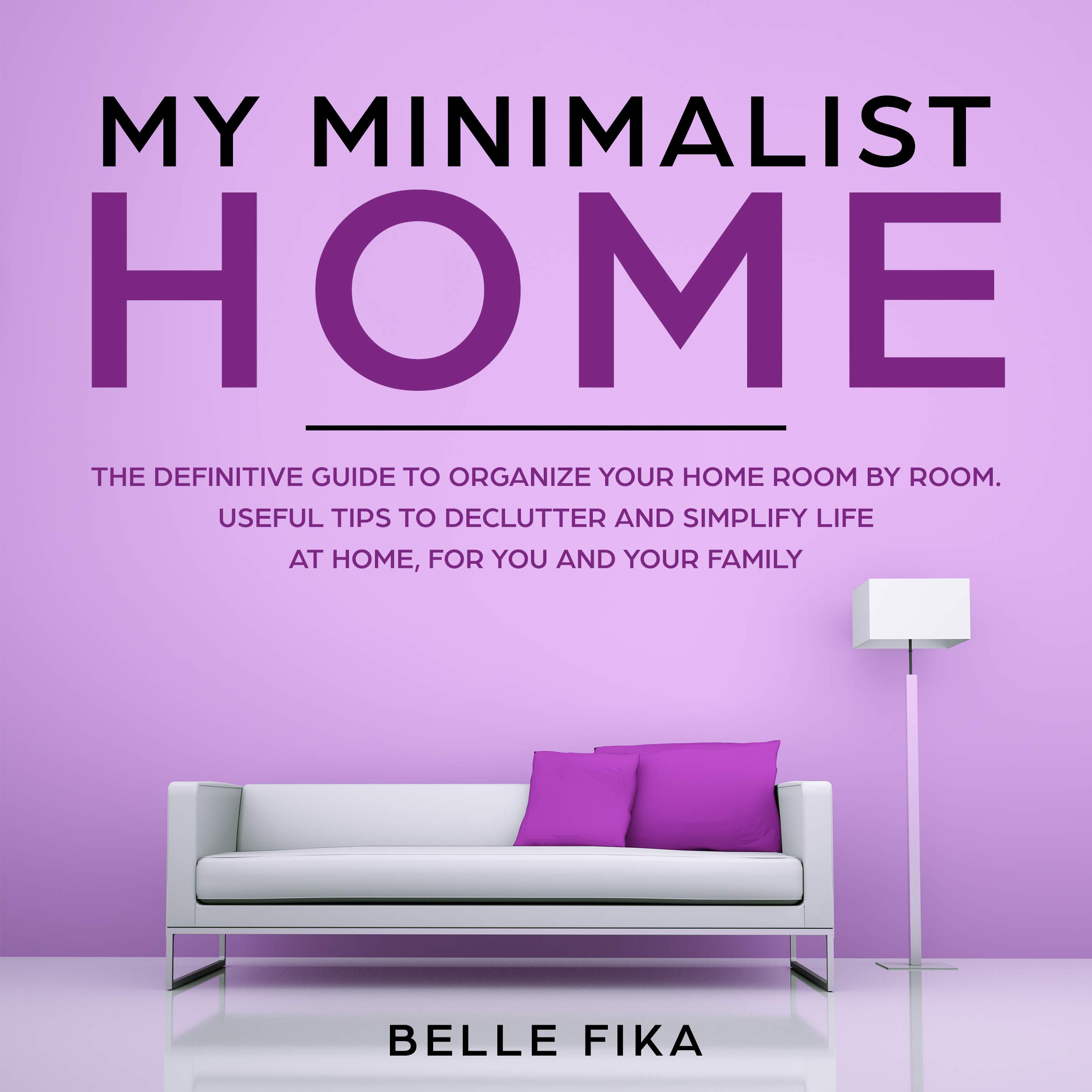 MY MINIMALIST HOME: THE DEFINITIVE GUIDE TO ORGANIZE YOUR HOME ROOM BY ROOM. USEFUL TIPS TO DECLUTTER AND SIMPLIFY LIFE AT HOME, FOR YOU AND YOUR FAMILY