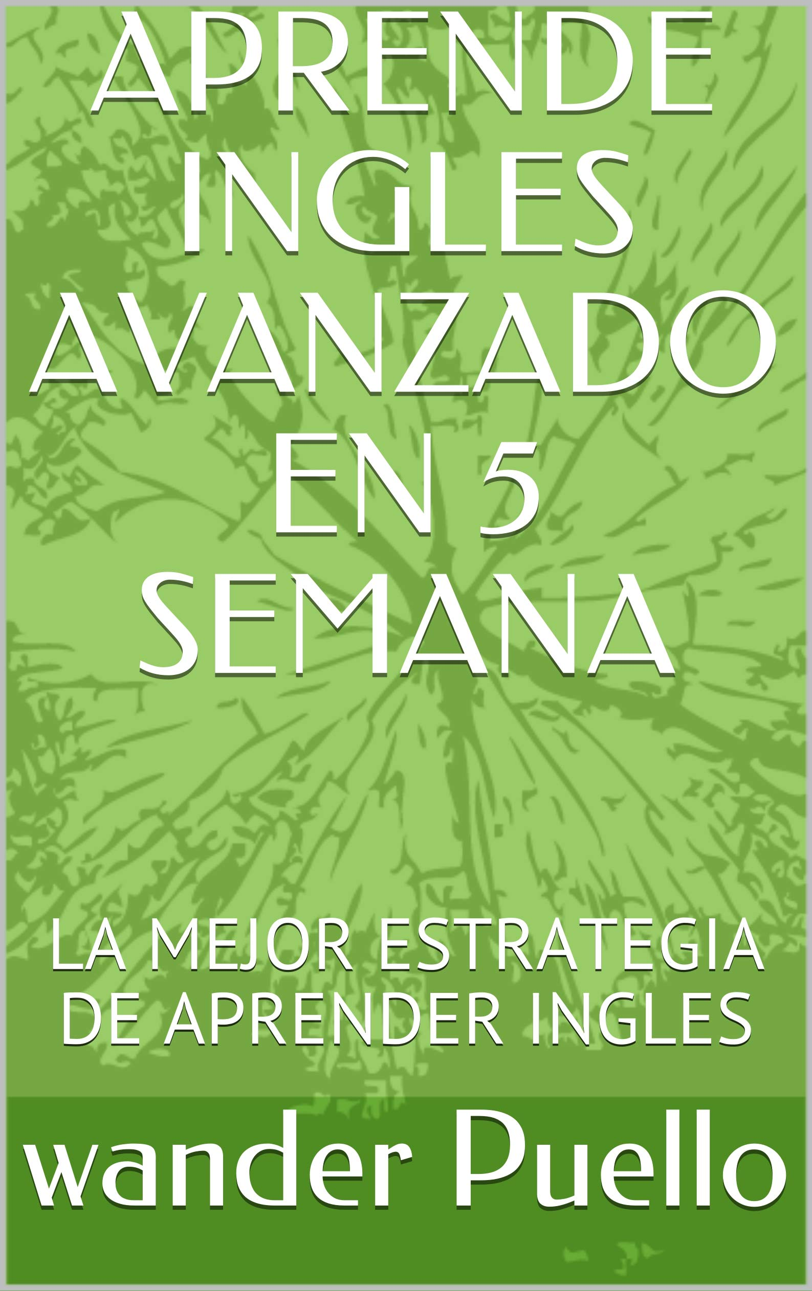 APRENDE INGLES AVANZADO EN 5 SEMANA : LA MEJOR ESTRATEGIA DE APRENDER INGLES (BASIC ENGLISH GRAMMAR STRUCTURES AND VOCABULARY nº 2)