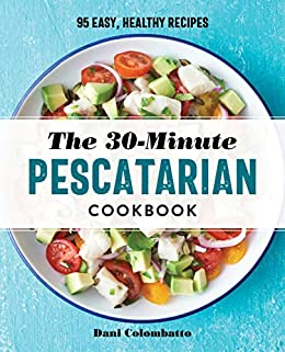 30-Minute Pescatarian Cookbook: 95 Easy, Healthy Recipes