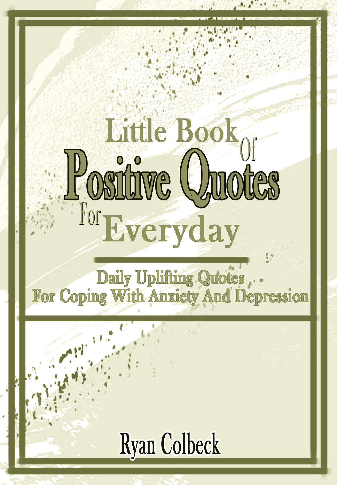 Little Book Of Positive Quotes For Everyday : Daily Uplifting Quotes For Coping With Anxiety And Depression