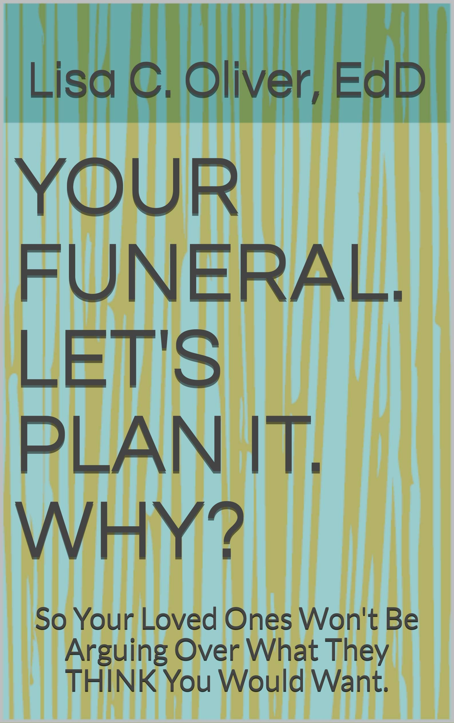 YOUR FUNERAL. LET'S PLAN IT. WHY?: So Your Loved Ones Won't Be Arguing Over What They THINK You Would Want.
