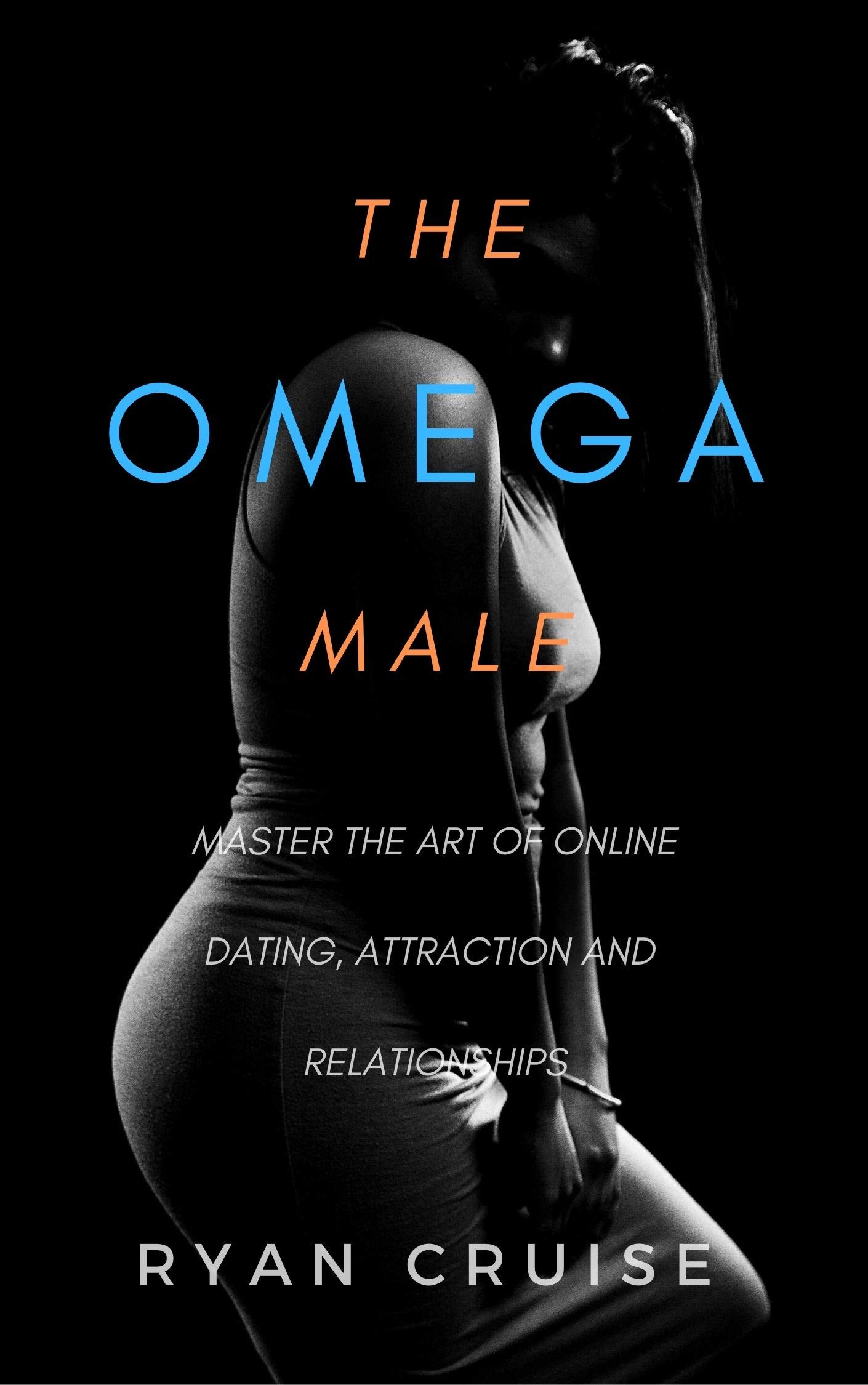 The Omega Male: Master the art of attraction, online dating and relationships