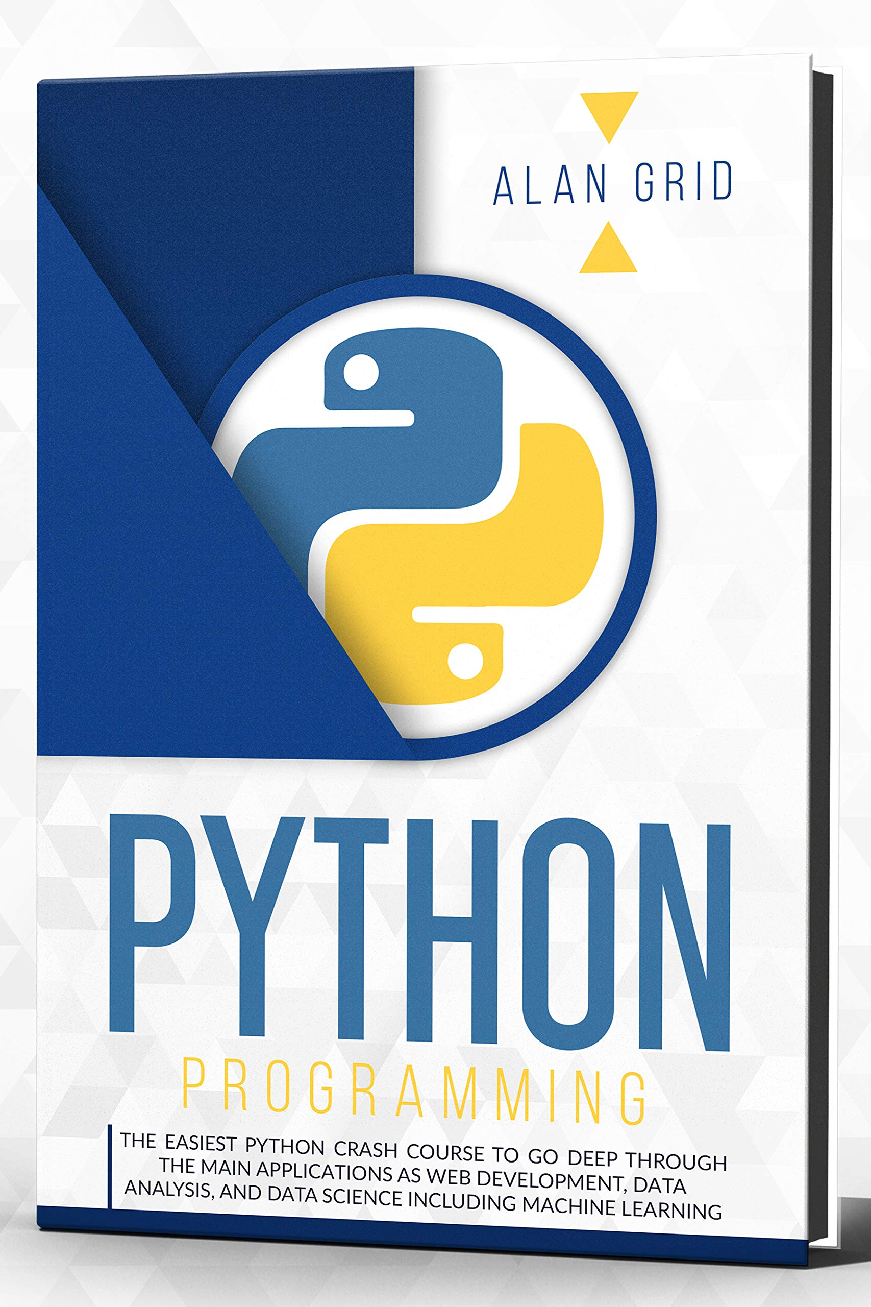 Python Programming : The Easiest Python Crash Course to Go Deep Through The Main Applications As Web Development, Data Analysis, And Data Science Including Machine Learning (computer science Book 1)