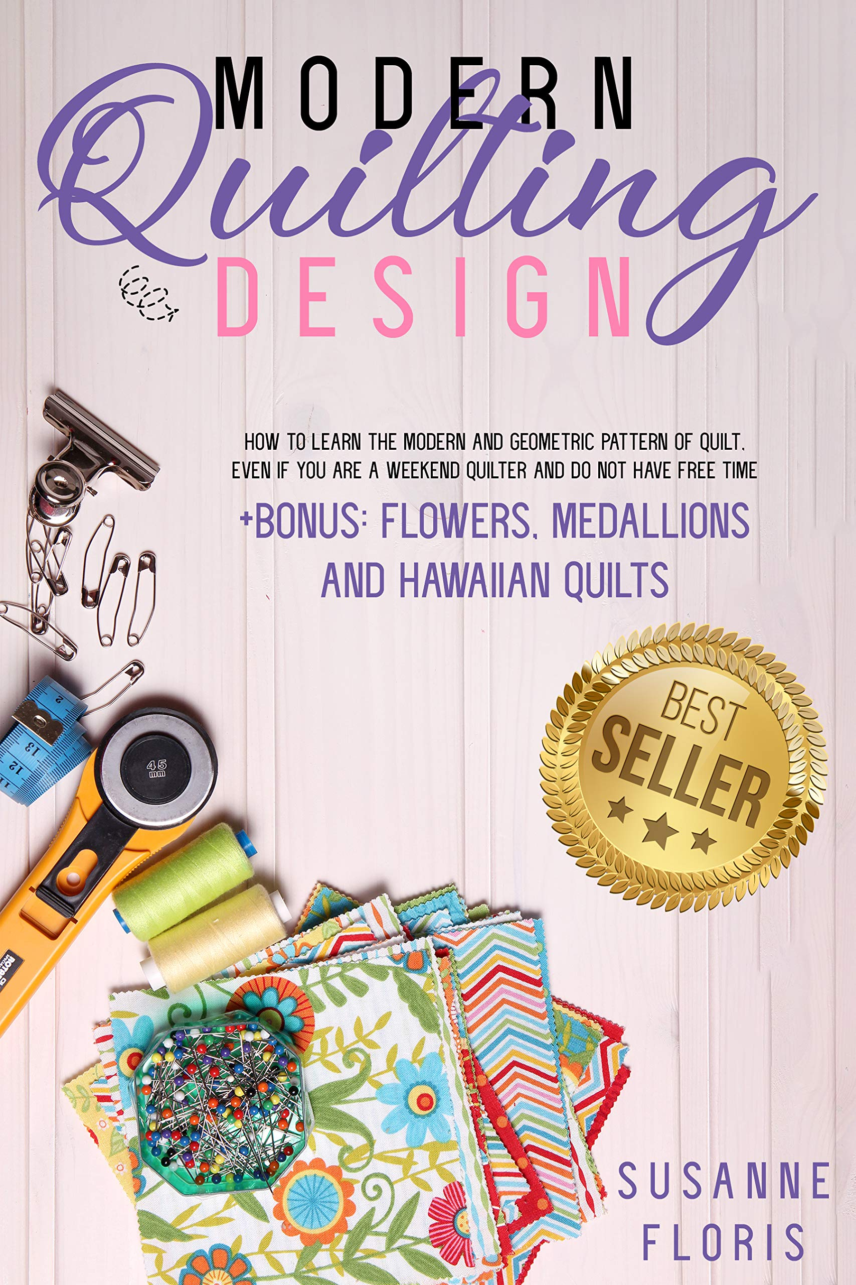 MODERN QUILTING DESIGN: How to Learn The Modern and Geometric Pattern of Quilt, Even if You Are a Weekend Quilter and Do Not Have Free Time, BONUS: Flowers, ... (From Zero to Professional Quilters Book 2)