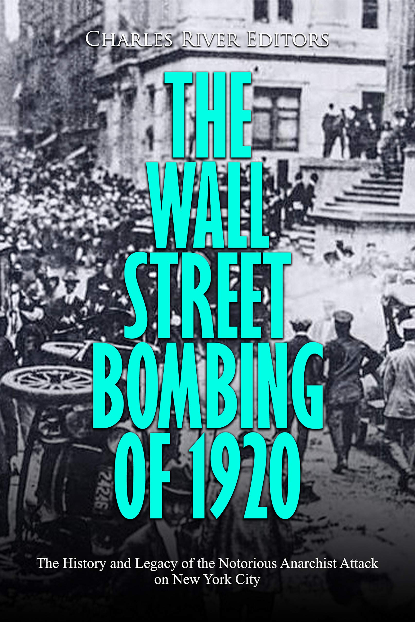The Wall Street Bombing of 1920: The History and Legacy of the Notorious Anarchist Attack on New York City