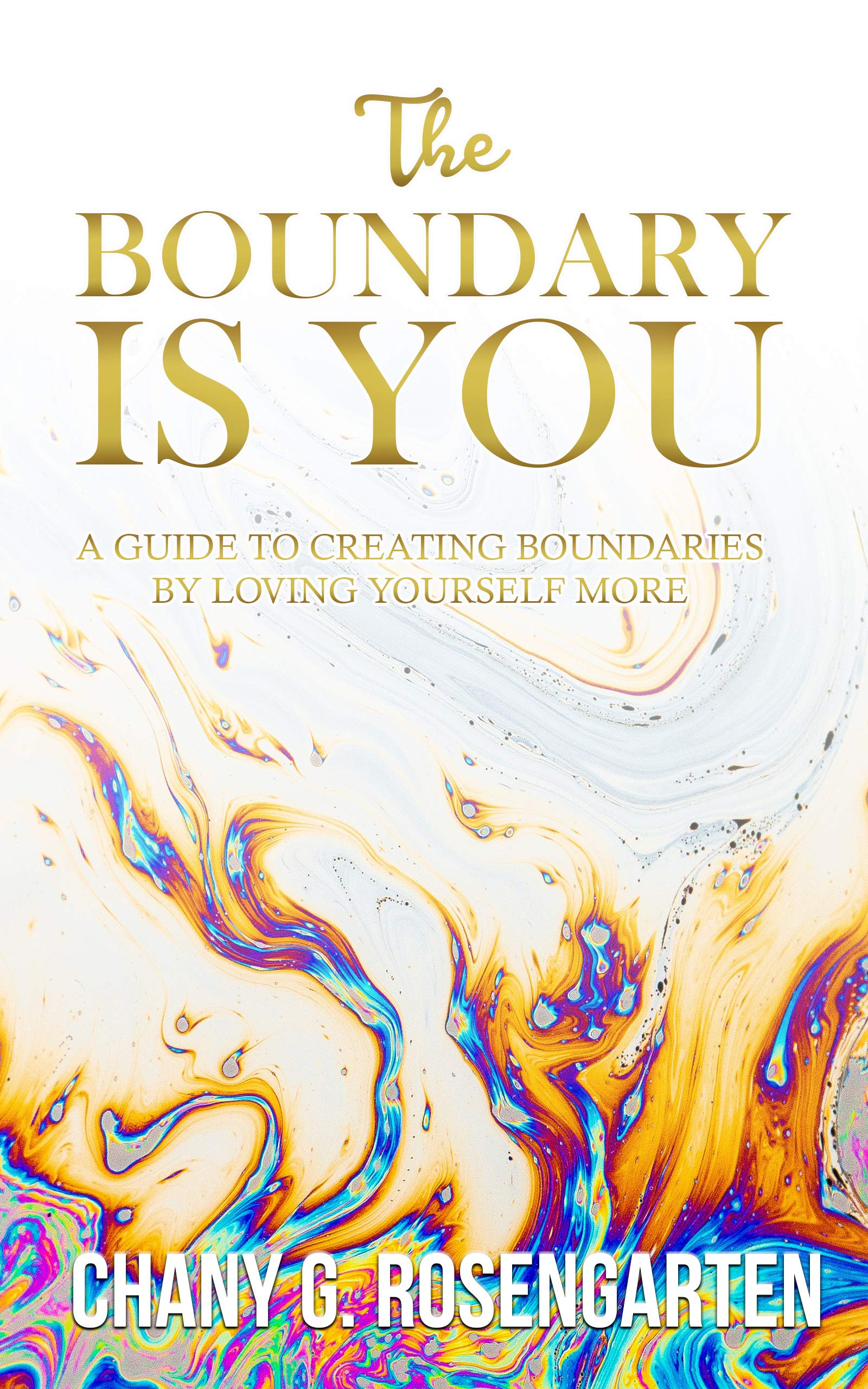 The Boundary Is You: A guide to creating boundaries in your relationships by loving yourself more