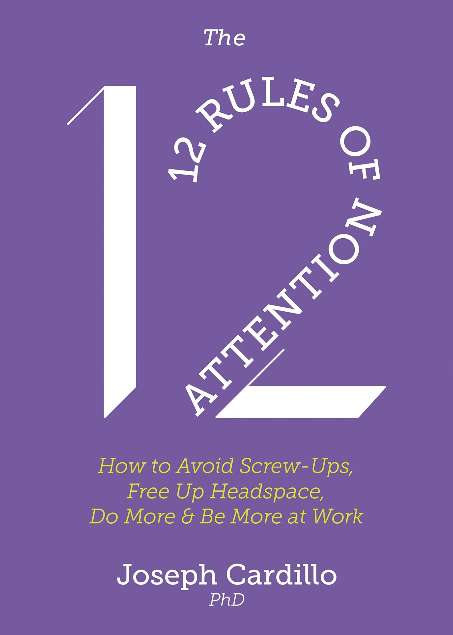 The 12 Rules of Attention: How to Avoid Screw-Ups, Free Up Headspace, Do More & Be More At Work