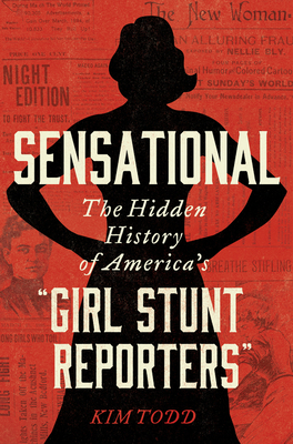 "Sensational: The Hidden History of America's ""Girl Stunt Reporters"""