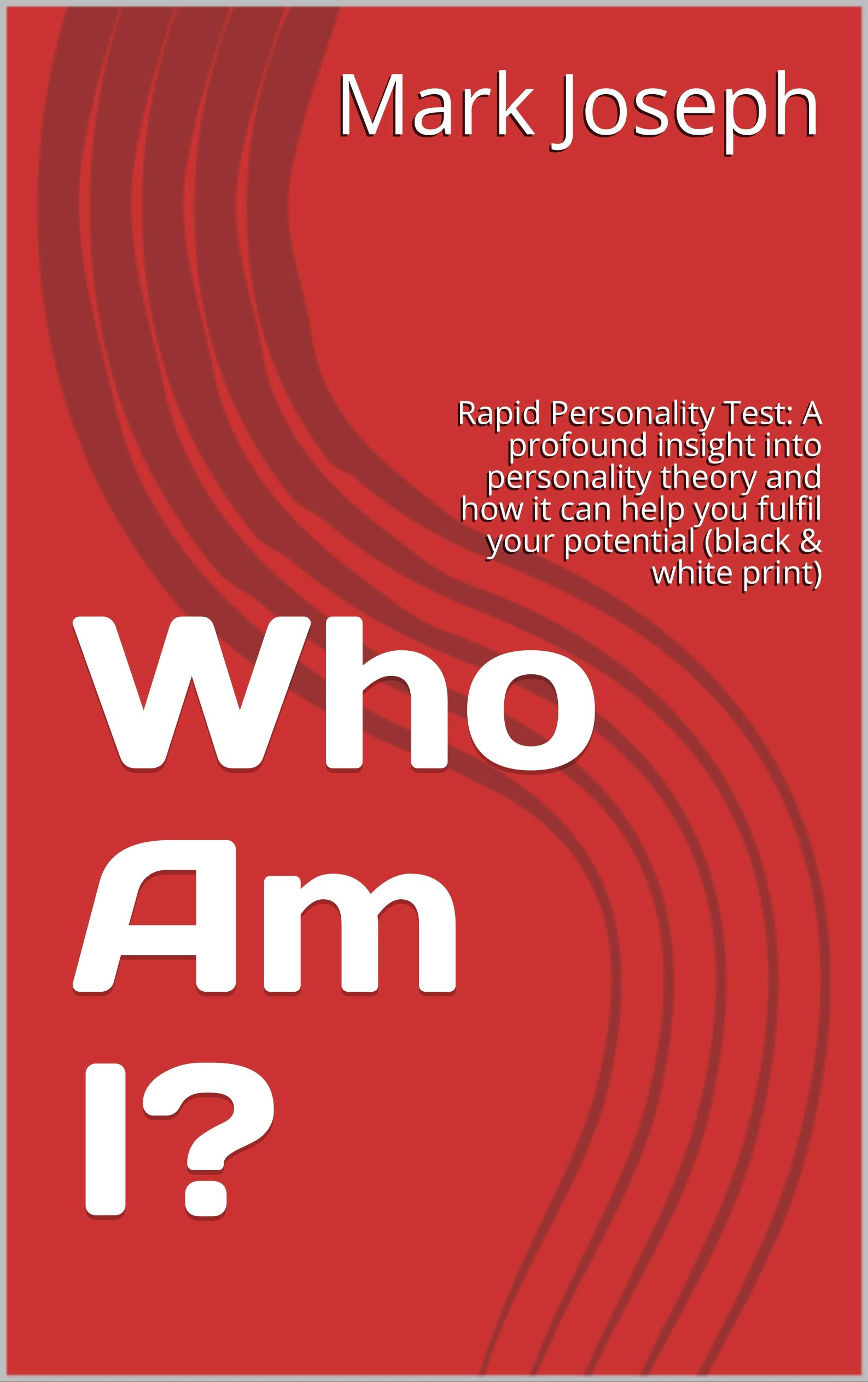 Who Am I?: Rapid Personality Test: A profound insight into personality theory and how it can help you fulfil your potential (black & white print) (Self-help psychology: Personality Book 1)
