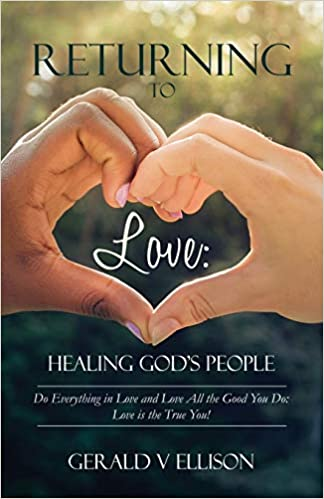 Returning To Love: Healing God's People: Do Everything in Love and Love All the Good You Do; Love is the True You