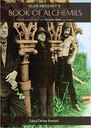 Glen Sweeney's Book Of Alchemies: The Life and Times of the Third Ear Band 1967-1973