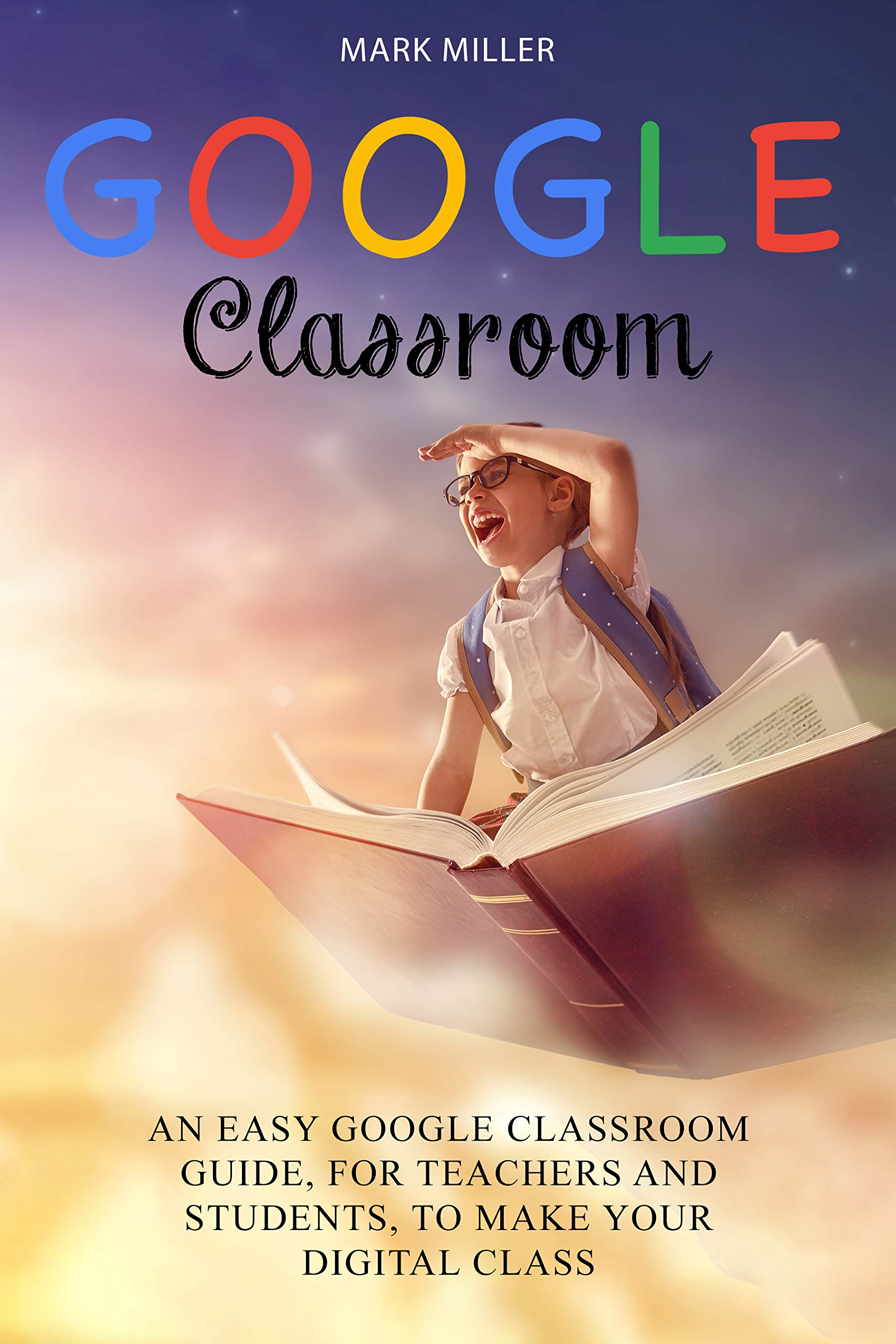 Google Classroom: An Easy Google Classroom Guide, For Teachers and Students, to Make Your Digital Class