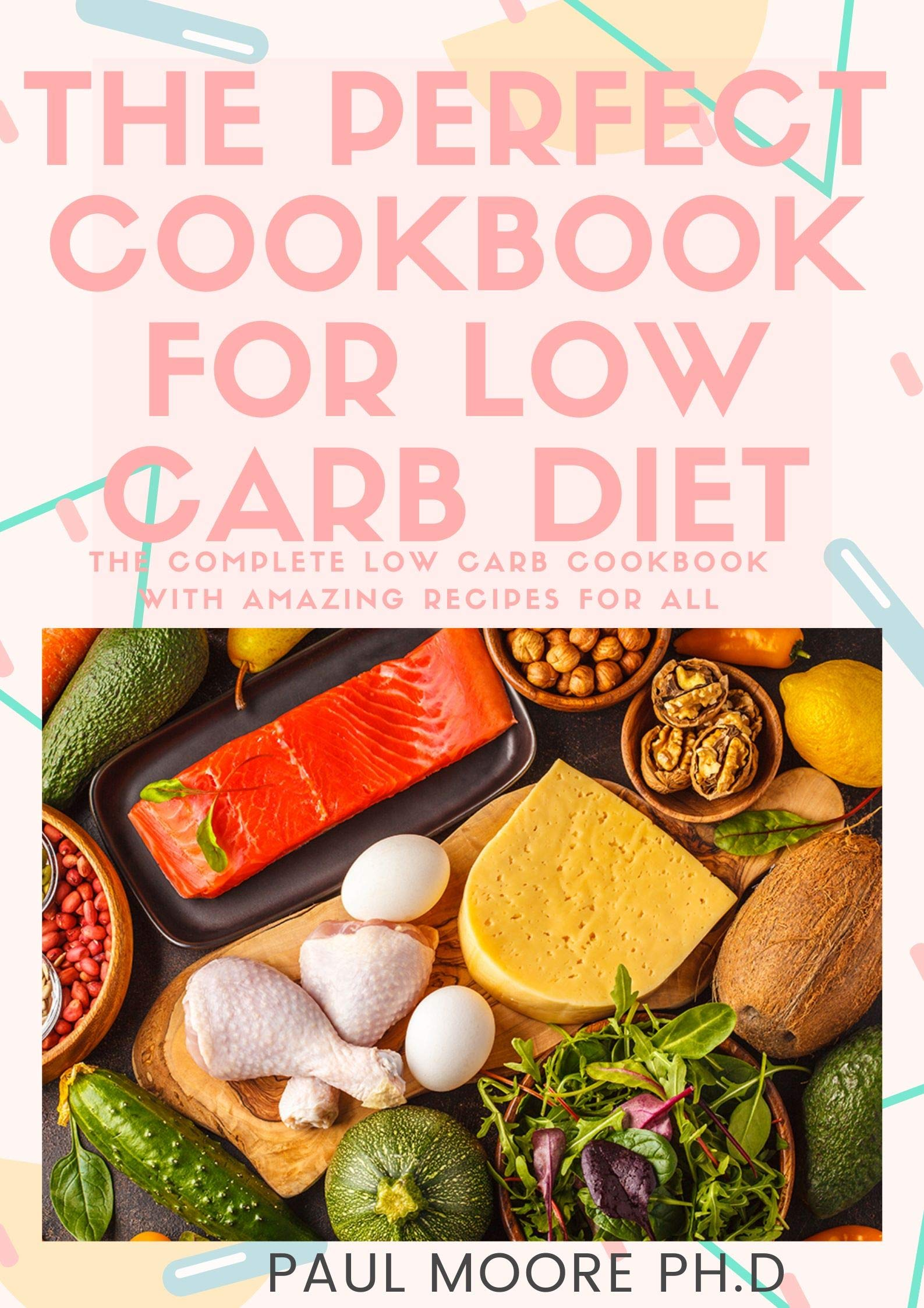 THE PERFECT COOKBOOK FOR LOW CARB DIET: The Complete Low Carb Cookbook With Amazing Recipes For All