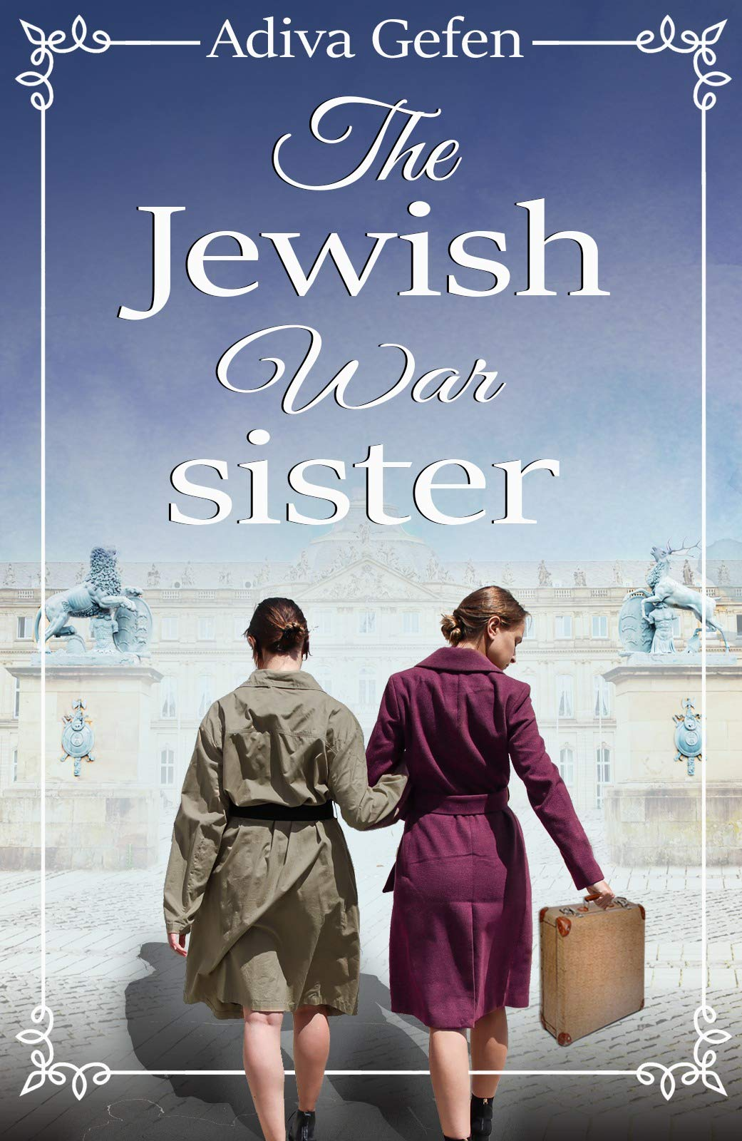 The Jewish War Sister: A WW2 Historical Novel, Based on a True Story of a Holocaust Survivor (World War II Brave Women Fiction Book 6)