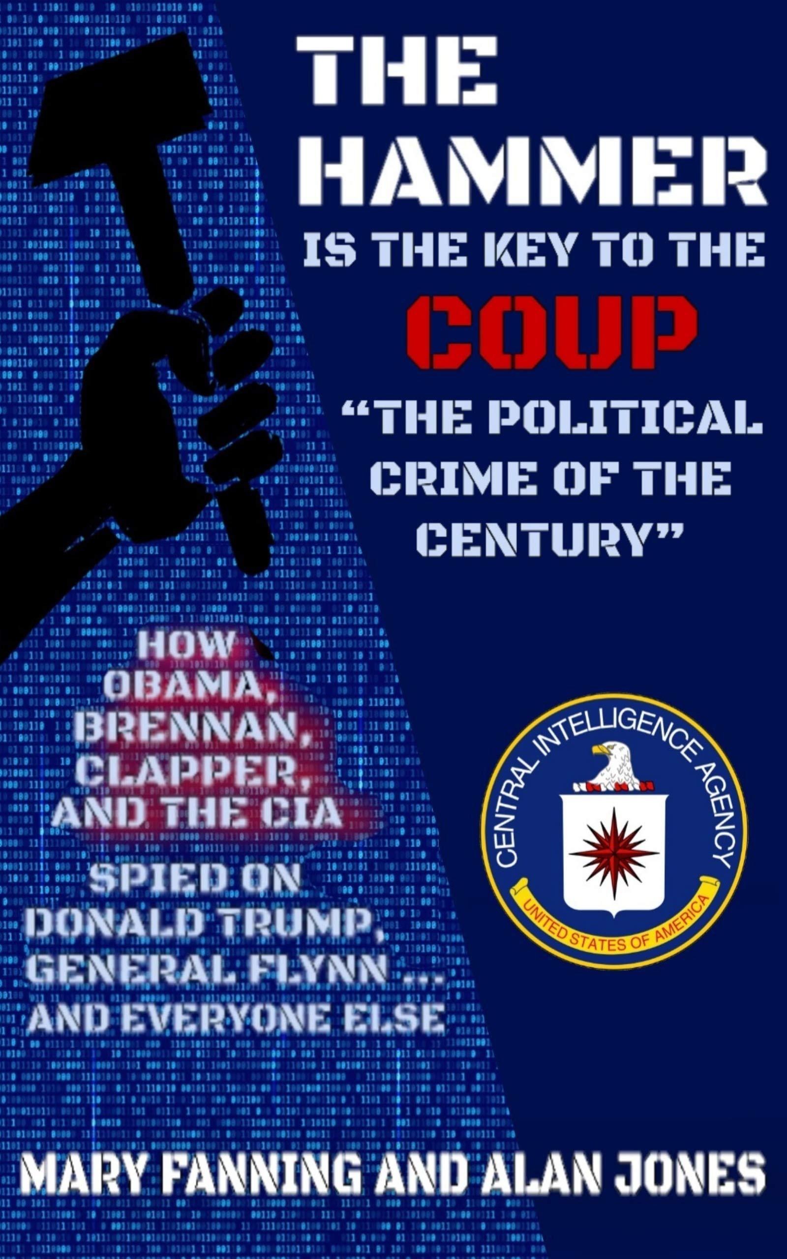 """THE HAMMER is the Key to the Coup """"The Political Crime of the Century"""": How Obama, Brennan, Clapper, and the CIA spied on President Trump, General Flynn ... and everyone else"""