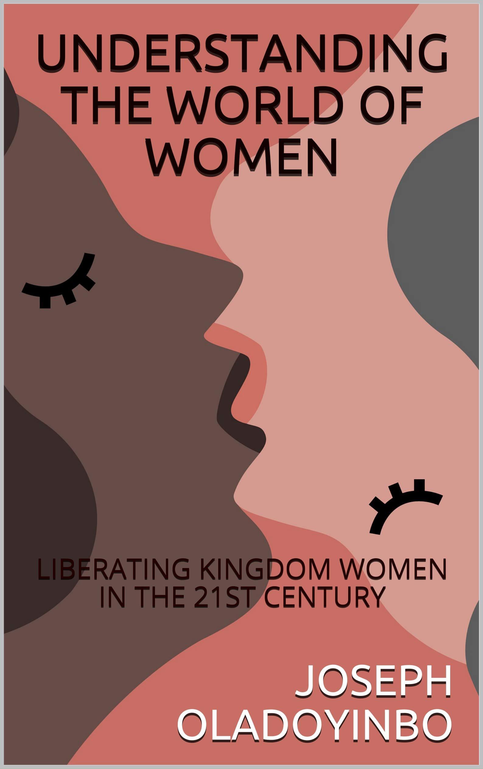UNDERSTANDING THE WORLD OF WOMEN: LIBERATING KINGDOM WOMEN IN THE 21ST CENTURY