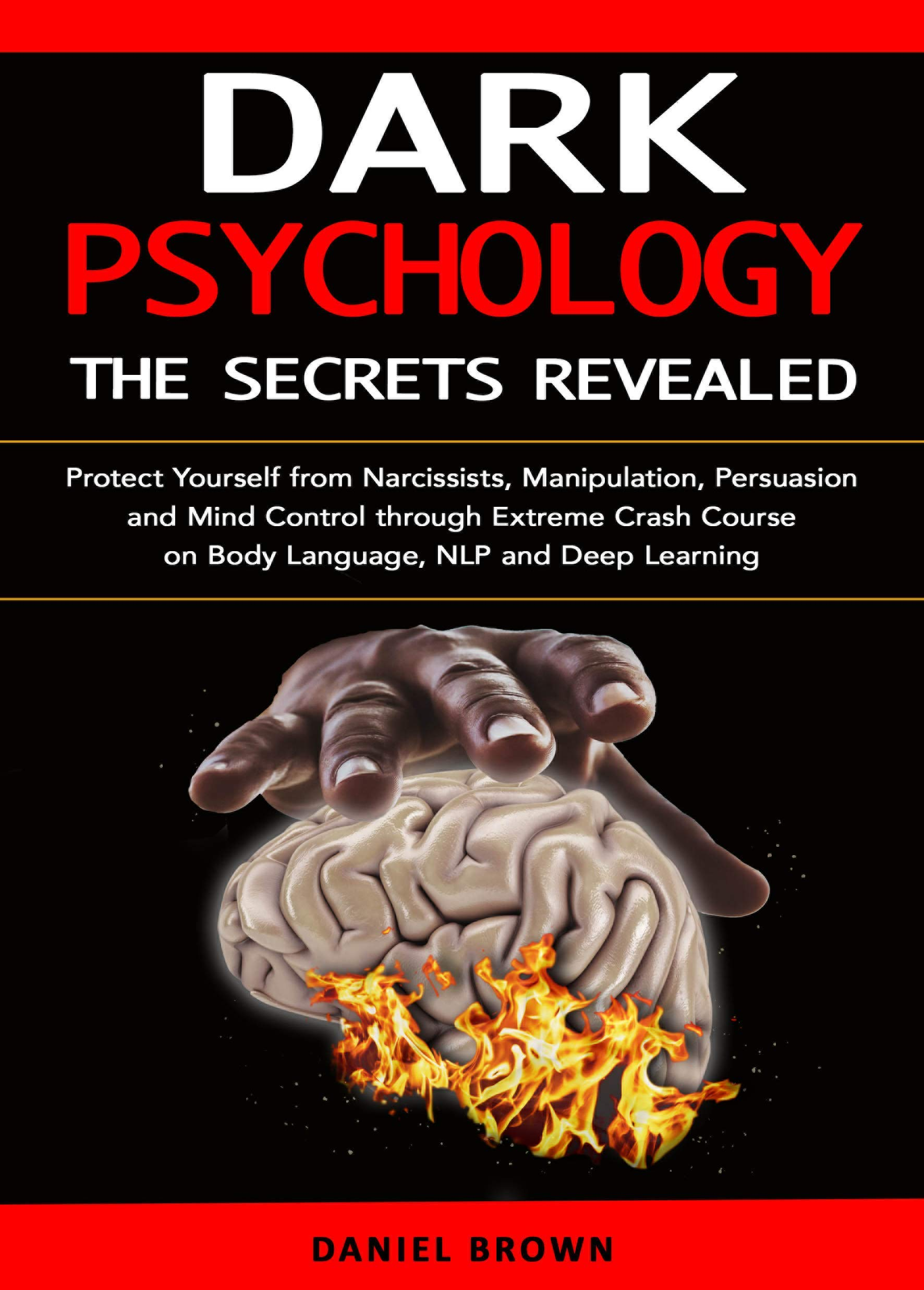 Dark Psychology: The SECRETS Revealed: Protect Yourself From Narcissists, Manipulation, Persuasion, and Mind Control Through an Extreme Crash Course on Body Language, NLP, and Deep Learning