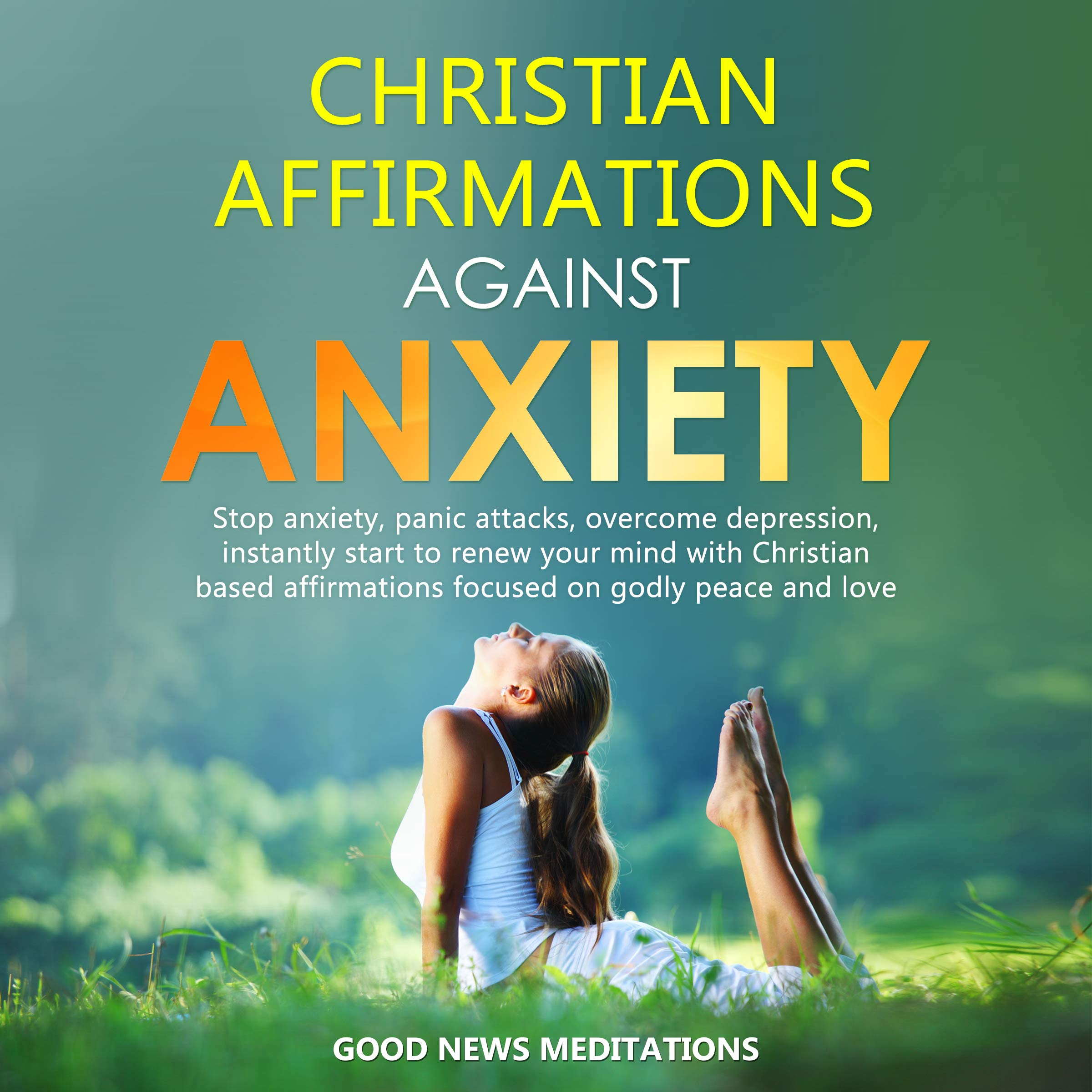 Christian Affirmations against Anxiety: Stop anxiety, panic attacks, overcome depression, instantly start to renew your mind with Christian based affirmations focused on godly peace and love