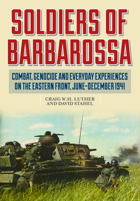 Soldiers of Barbarossa: Combat, Genocide, and Everyday Experiences on the Eastern Front, June-December 1941