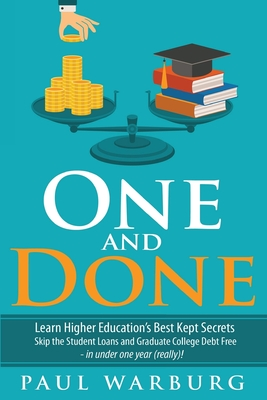 One and Done: Learn Higher Education's Best Kept Secrets, Skip the Student Loans, and Graduate College Debt Free - In Under One Year (Really)!