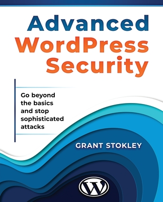 Advanced WordPress Security: Go beyond the basics and stop sophisticated attacks