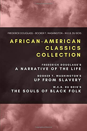 African-American Classics Collection: Frederick Douglass's Narrative of the Life, Booker T. Washington's Up From Slavery, W.E.B. Du Bois's The Souls of Black Folk