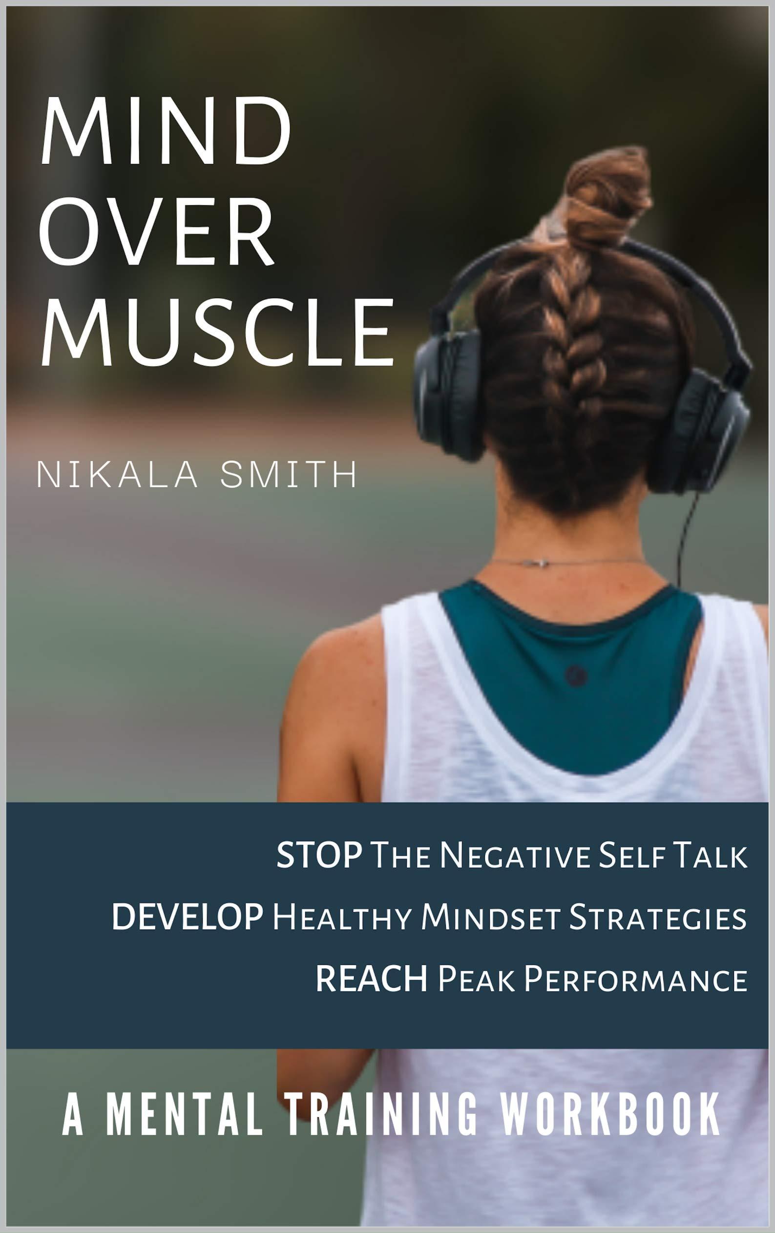 Mind over Muscle Mental Training Workbook : Stop the negative self talk | Develop healthy mindset strategies | Reach Peak Performance (Mental Training for Athletes 1)