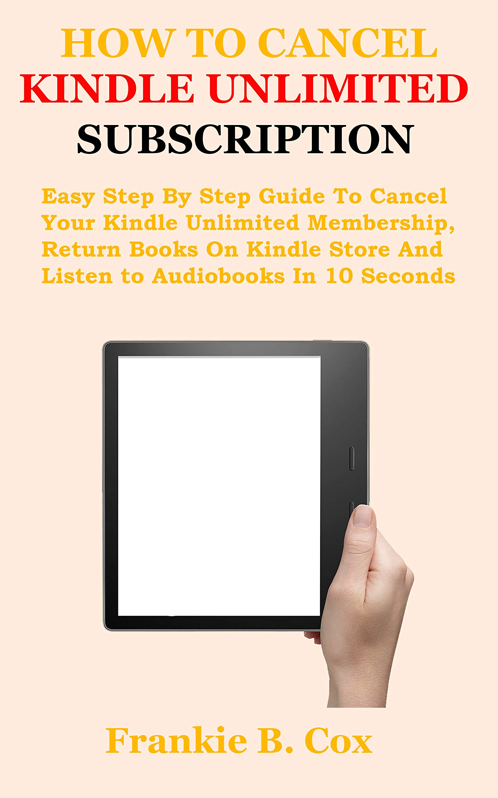 HOW TO CANCEL KINDLE UNLIMITED SUBSCRIPTION: Easy Step By Step Guide To Cancel Your Kindle Unlimited Membership, Return Books On Kindle Store And Listen to Audiobooks In 10 Seconds