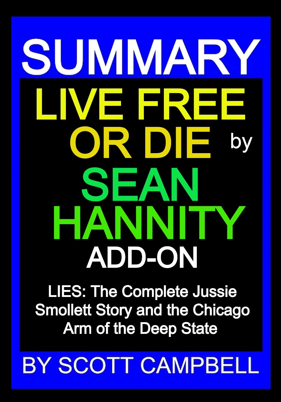 SUMMARY: LIVE FREE OR DIE BY SEAN HANNITY: ADD-ON: LIES: The Complete Jussie Smollett Story and the Chicago Arm of the Deep State (BEST SELLER SUMMARY AND ANALYSIS Book 9)
