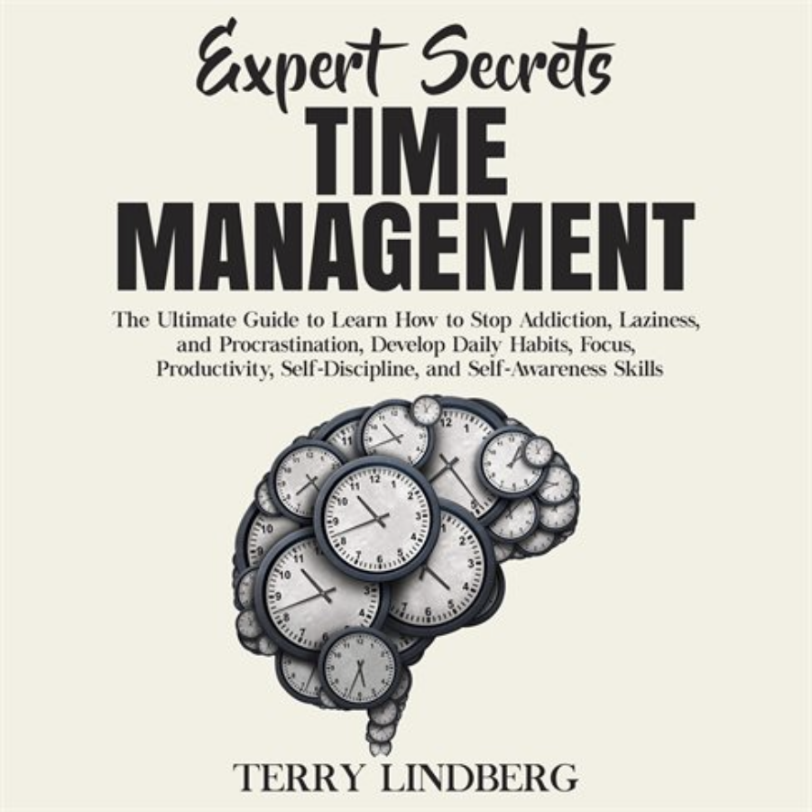 Time Management: The Ultimate Guide to Learn How to Stop Addiction, Laziness, and Procrastination, Develop Daily Habits, Focus, Productivity, Self-Discipline, and Self-Awareness Skills