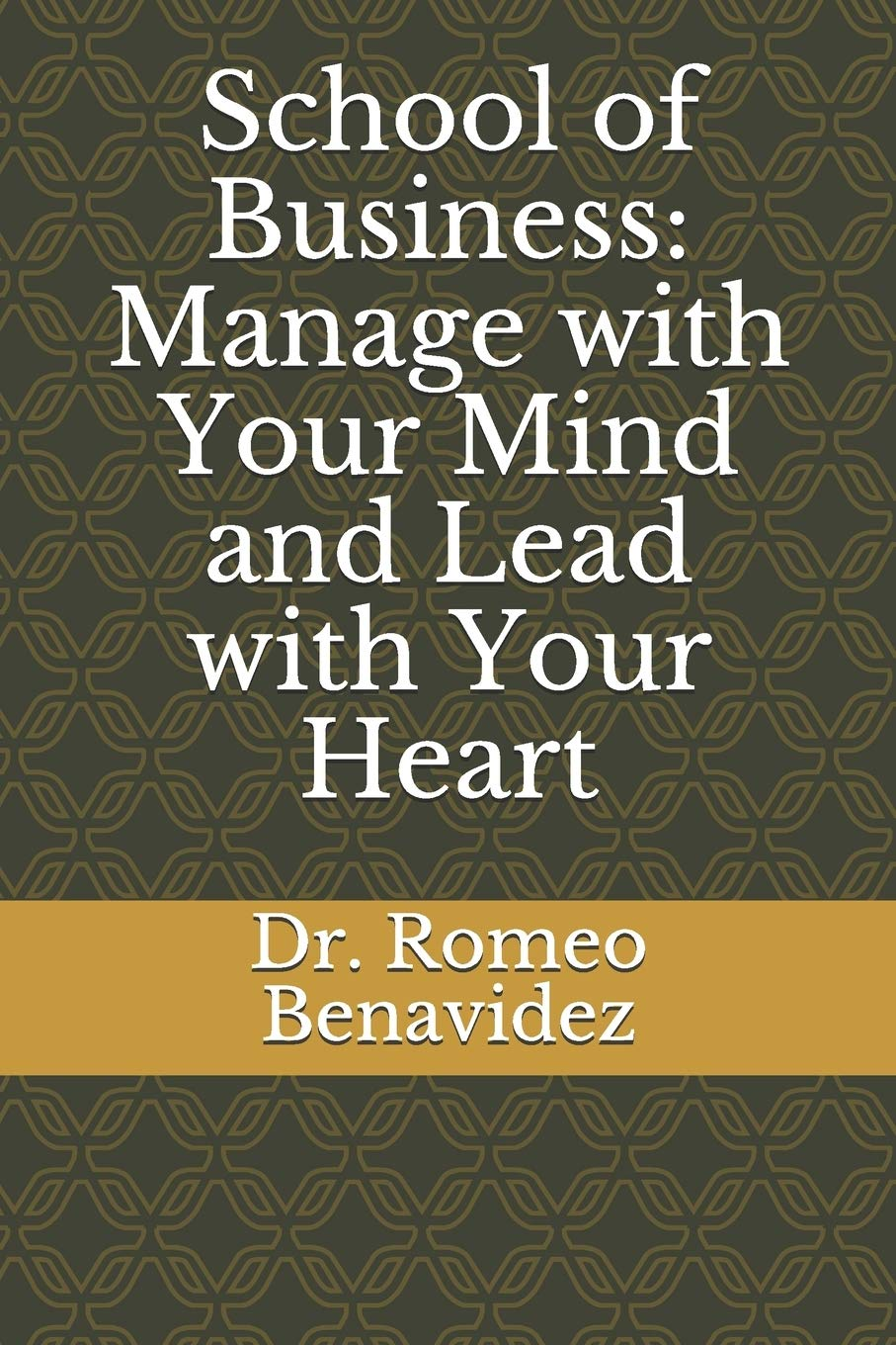 School of Business: Manage with Your Mind and Lead with Your Heart: Manage with Your Mind and Lead with Your Heart