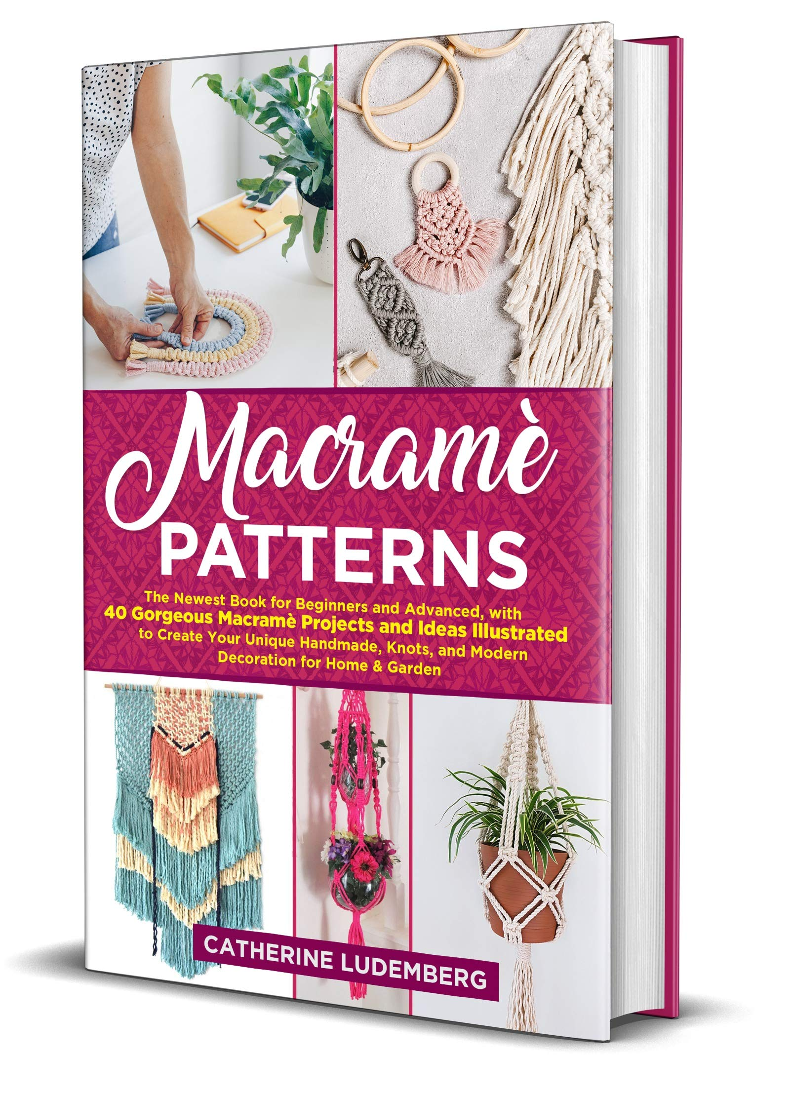 Macramè Patterns: The Newest Book for Beginners and Advanced, with 40 Gorgeous Macramè Projects and Ideas Illustrated to Create Your Unique Handmade, Knots, and Modern Decoration for Home & Garden