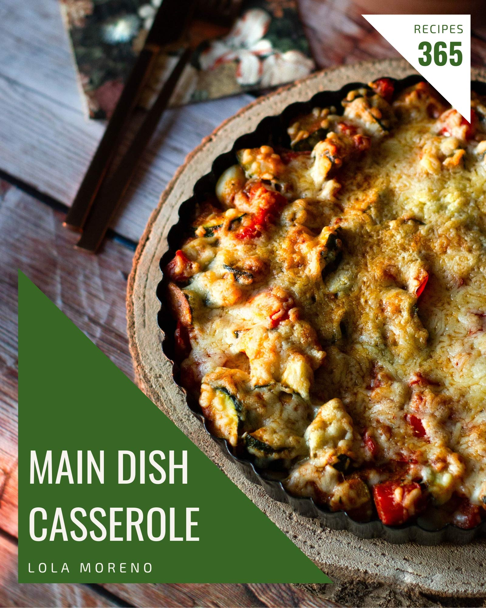 365 Main Dish Casserole Recipes: The Main Dish Casserole Cookbook for All Things Sweet and Wonderful!