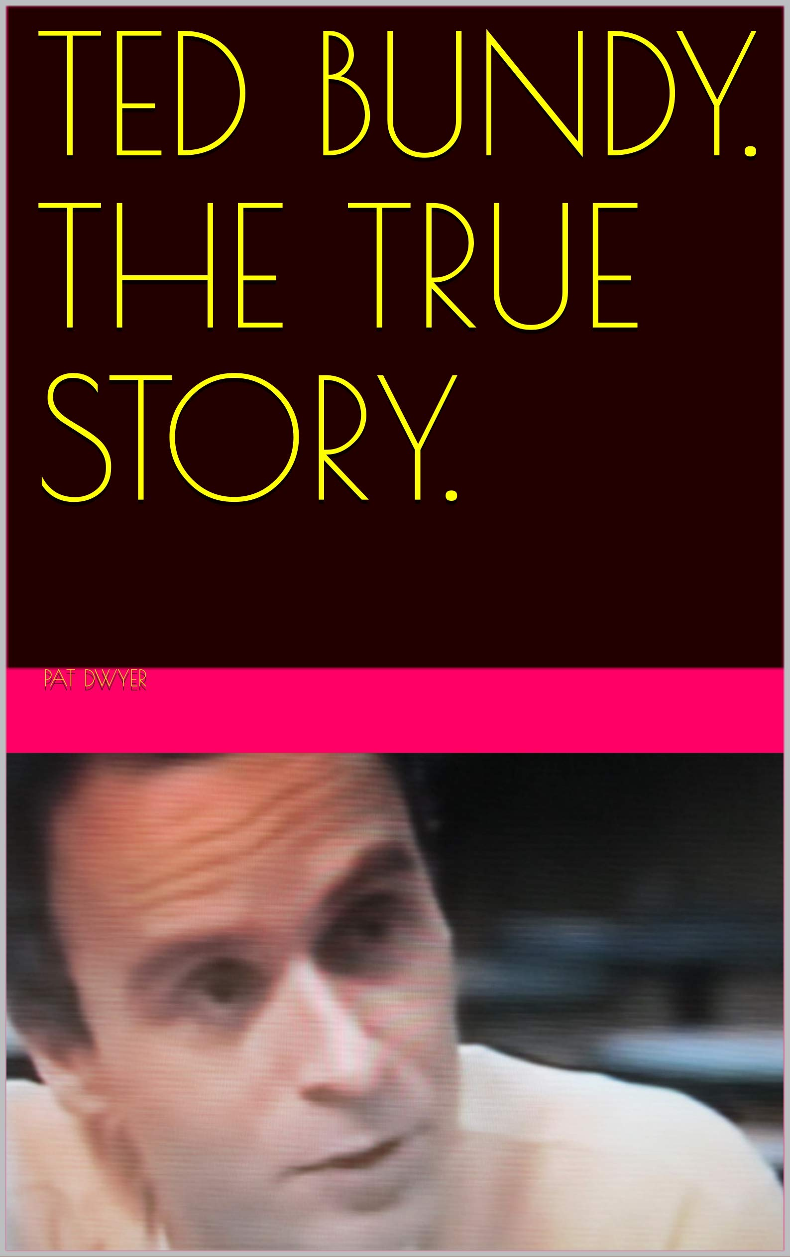 TED BUNDY. THE TRUE STORY.