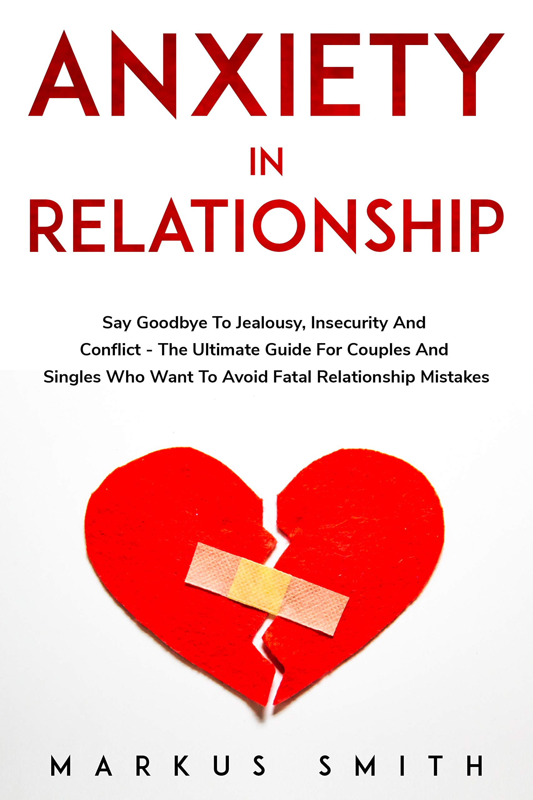 Anxiety In Relationship: Say Goodbye To Jealousy, Insecurity And Conflict - The Ultimate Guide For Couples And Singles Who Want To Avoid Fatal Relationship Mistakes
