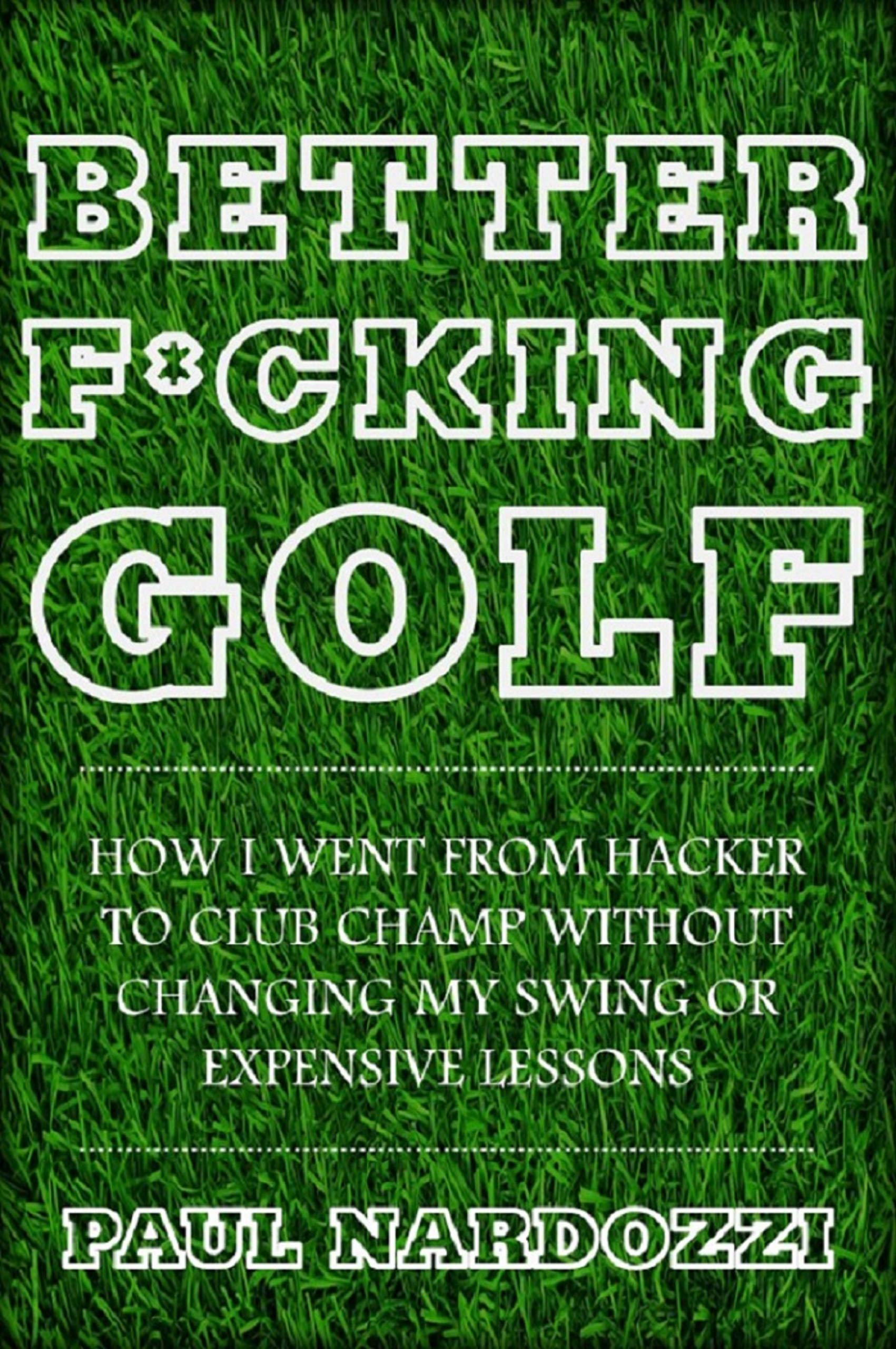 Better *%!#ing Golf: How I Went From Hacker to Club Champ Without Changing My Swing or Expensive Lessons