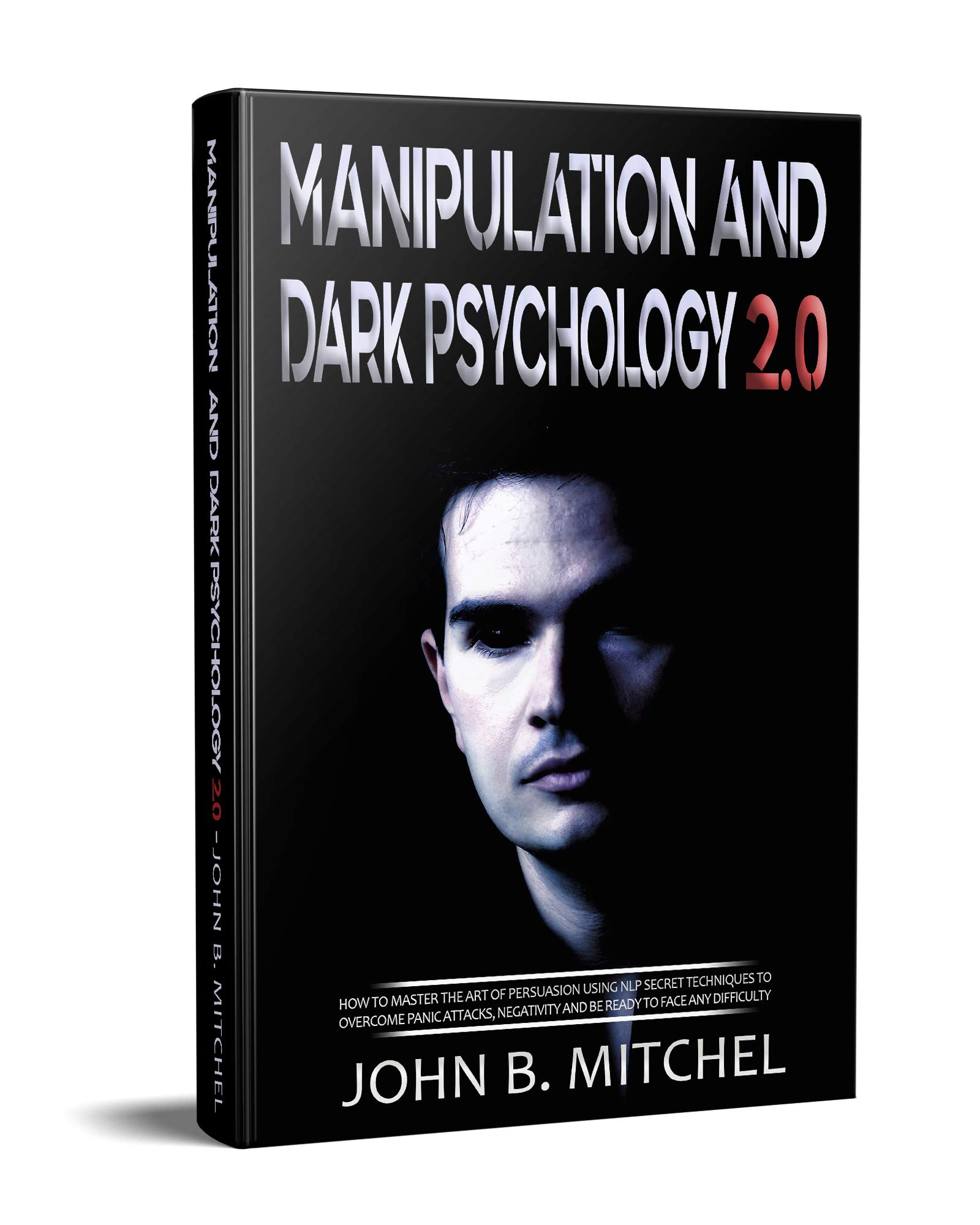 Manipulation And Dark Psychology: The art of persuasion with the techniques and the secrets of NLP, to overcome the panic attacks, negativity and be ready to face any difficulty