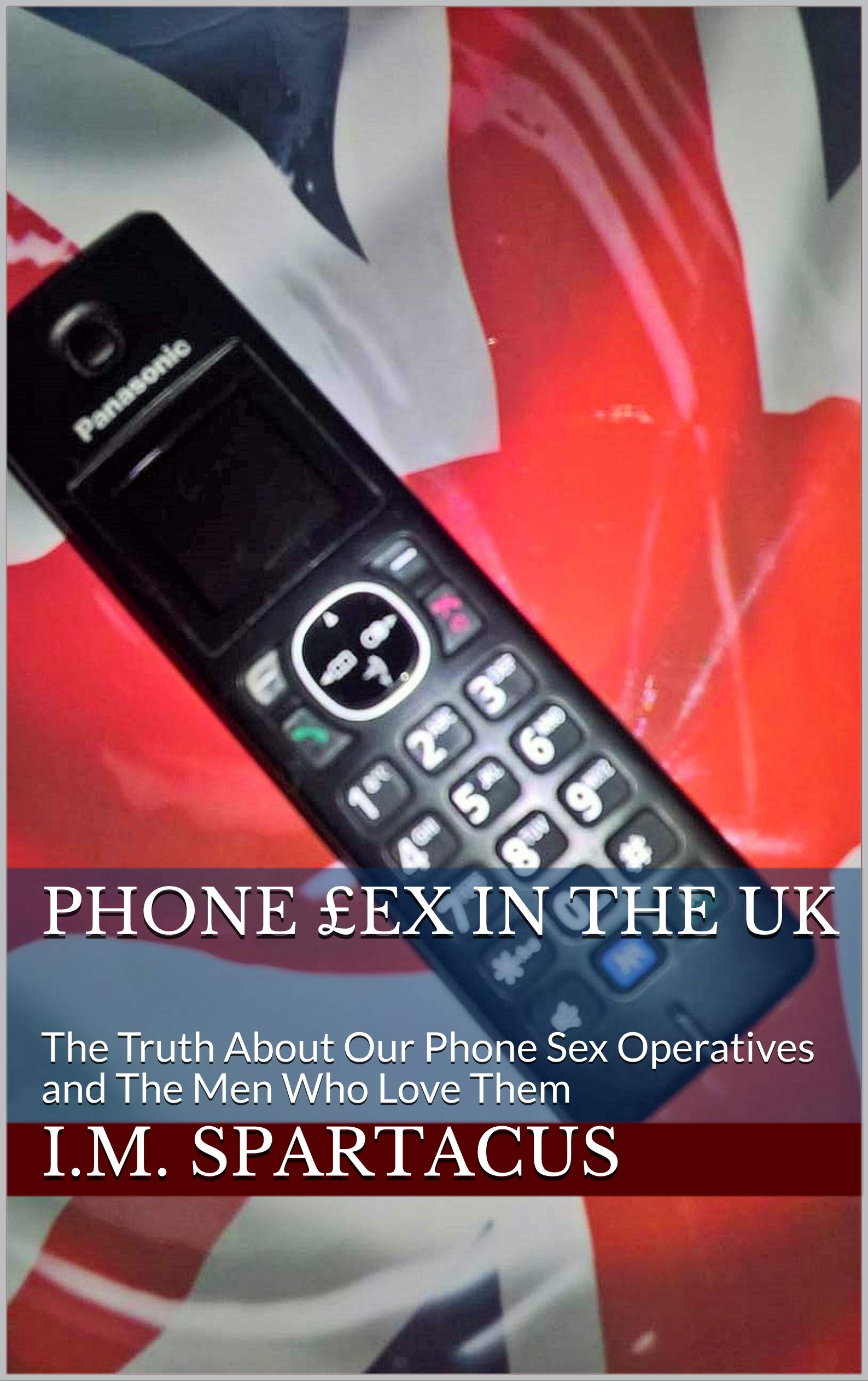 Phone £ex In The UK: The Truth About Our Phone Sex Operatives and The Men Who Love Them (I.M. Spartacus Book 2)