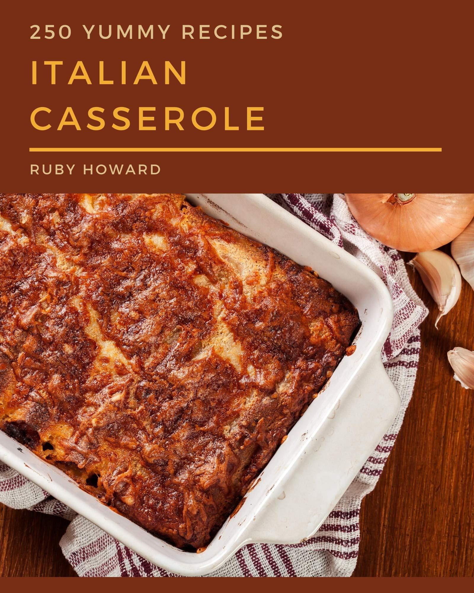250 Yummy Italian Casserole Recipes: The Highest Rated Yummy Italian Casserole Cookbook You Should Read