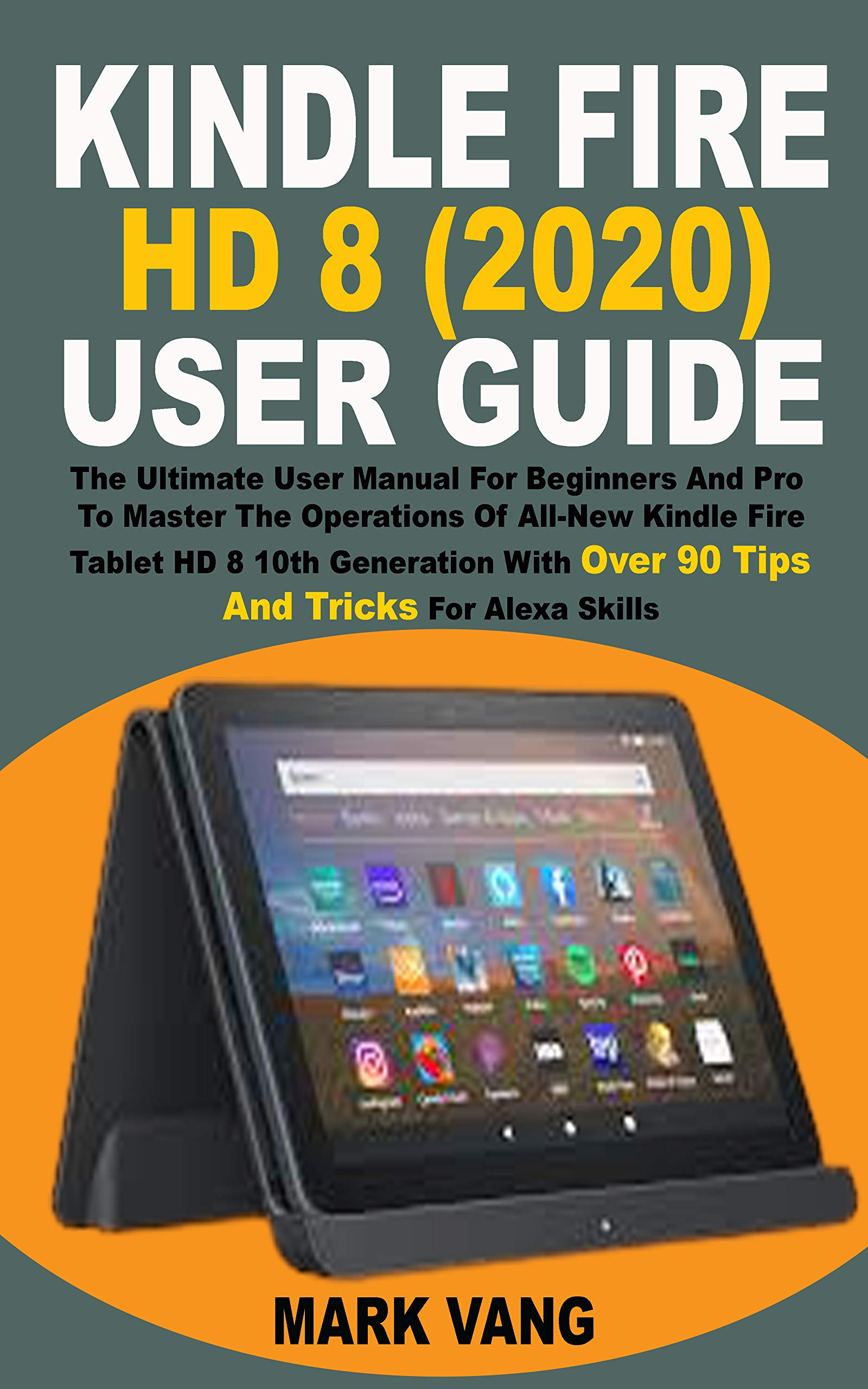 KINDLE FIRE HD 8 (2020) USER GUIDE: The Ultimate User Manual For Beginners & Pro To Master The Operations Of All-New Kindle Fire HD8 Tablet 10th Generation With Over 90 Tips & Tricks For Alexa Skills